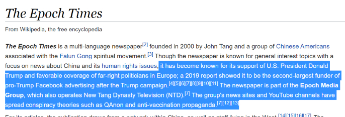 Engelskspråkiga wikipediaartikeln: It has websites in 35 countries.[11] Its websites are blocked in mainland China, whose Communist government The Epoch Times investigates for human rights violations.[11] The Epoch Times is known in Europe to promote far-right politicians,[12][13] and in the United States it backs President Donald Trump; a 2019 report showed it to be the second-largest funder of pro-Trump Facebook advertising after the Trump campaign.[14][15][16] The group's news sites and YouTube channels have spread conspiracy theories such as QAnon and anti-vaccination propaganda.[7][17][18] The organization frequently promotes other Falun Gong extensions, such as its performing arts company, Shen Yun.[4]