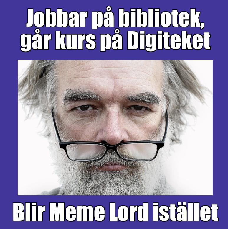 Mem: Äldre man med glasögon vilande mellan näsan och munnen. Text: Jobbar på bibliotek, går kurs på Digiteket. Blir Meme Lord istället