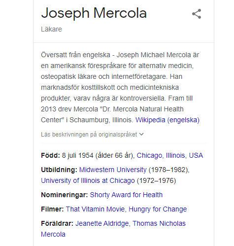 """Översatt från engelska-Joseph Michael Mercola är en amerikansk förespråkare för alternativ medicin, osteopatisk läkare och internetföretagare. Han marknadsför kosttillskott och medicintekniska produkter, varav några är kontroversiella. Fram till 2013 drev Mercola """"Dr. Mercola Natural Health Center"""" i Schaumburg, Illinois. Wikipedia (engelska)"""