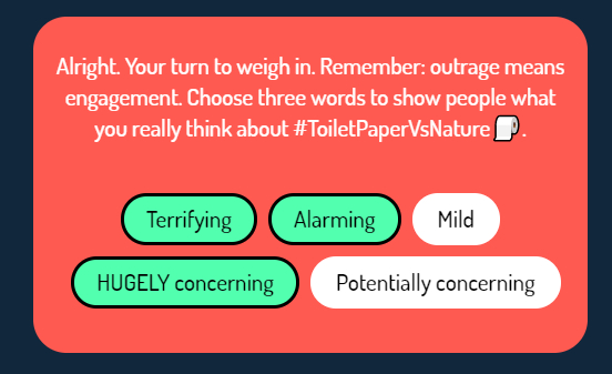 Prompt: Alright. Your turn to weigh in. Remember: outrage means engagement. Choose three words to show people what you reallt think about #toiletpapervsnature